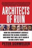 Architects of Ruin: How Big Government Liberals Wrecked the Global Economy--and How They Will Do It Again If No One Stops Them, Schweizer, Peter