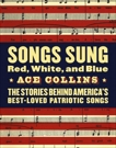 Songs Sung Red, White, and Blue: The Stories Behind America's Best-Loved Patriotic Songs, Collins, Ace