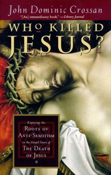 Who Killed Jesus?: Exposing the Roots of Anti-Semitism in the Gospel Story of the Death of Jesus, Crossan, John Dominic