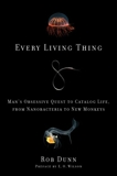 Every Living Thing: Man's Obsessive Quest to Catalog Life, from Nanobacteria to New Monkeys, Dunn, Rob