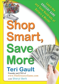 Shop Smart, Save More: Learn The Grocery Game and Save Hundreds of Dollars a Month, Berk, Sheryl & Gault, Teri & Gault, Teri