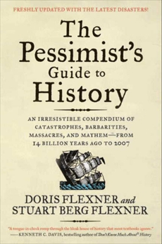 The Pessimist's Guide to History 3e: An Irresistible Compendium of Catastrophes, Barbarities, Massacres, and Mayhem—from 14 Billion Years Ago to 2007, Flexner, Doris & Flexner, Stuart Berg