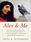 Alex & Me: How a Scientist and a Parrot Discovered a Hidden World of Animal Intelligence--and Formed a Deep Bond in the Process, Pepperberg, Irene