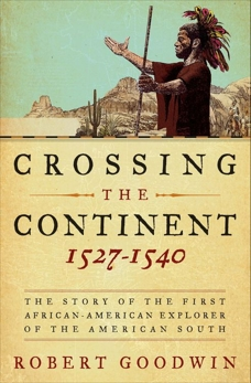 Crossing the Continent 1527-1540: The Story of the First African-American Explorer of the American South, Goodwin, Robert