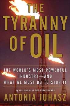 The Tyranny of Oil: The World's Most Powerful Industry--and What We Must Do to Stop It, Juhasz, Antonia