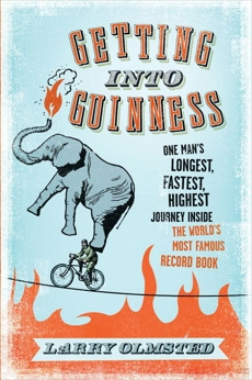Getting into Guinness: One Man's Longest, Fastest, Highest Journey Inside the World's Most Famous Record Book, Olmsted, Larry