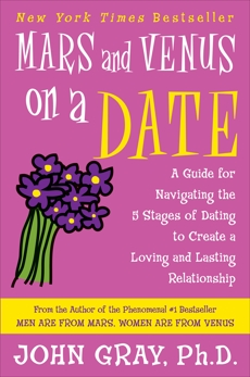 Mars and Venus on a Date: A Guide for Navigating the 5 Stages of Dating to Create a Loving and Lasting Relationship, Gray, John