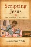 Scripting Jesus: The Gospels in Rewrite, White, L. Michael