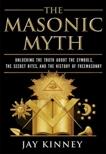 The Masonic Myth: Unlocking the Truth About the Symbols, the Secret Rites, and the History of Freemasonry, Kinney, Jay