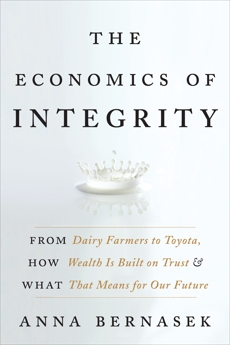 The Economics of Integrity: From Dairy Farmers to Toyota, How Wealth Is Built on Trust and What That Means for Our Future, Bernasek, Anna