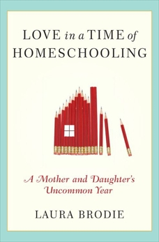 Love in a Time of Homeschooling: A Mother and Daughter's Uncommon Year, Brodie, Laura