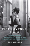 Fifth Avenue, 5 A.M.: Audrey Hepburn, Breakfast at Tiffany's, and The Dawn of the Modern Woman, Wasson, Sam