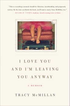 I Love You And I'm Leaving You Anyway: A Memoir, McMillan, Tracy