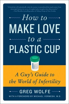 How to Make Love to a Plastic Cup: A Guy's Guide to the World of Infertility, Wolfe, Greg