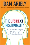 The Upside of Irrationality: The Unexpected Benefits of Defying Logic at Work and at Home, Ariely, Dan