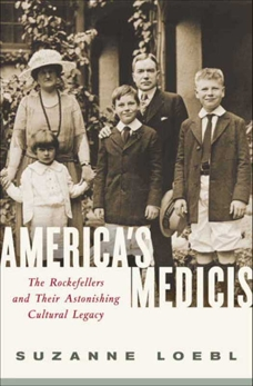 America's Medicis: The Rockefellers and Their Astonishing Cultural Legacy, Loebl, Suzanne