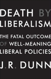 Death by Liberalism: The Fatal Outcome of Well-Meaning Liberal Policies, Dunn, J. R.
