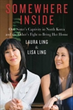Somewhere Inside: One Sister's Captivity in North Korea and the Other's Fight to Bring Her Home, Ling, Lisa & Ling, Laura