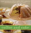 Coffee and Cake: Enjoy the Perfect Cup of Coffee--with Dozens of Delectable Recipes for Café Treats, Rodgers, Rick