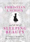 Christian Lacroix and the Tale of Sleeping Beauty: A Fashion Fairy Tale Memoir, Morton, Camilla
