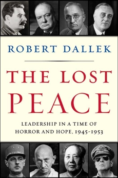 The Lost Peace: Leadership in a Time of Horror and Hope, 1945-1953, Dallek, Robert
