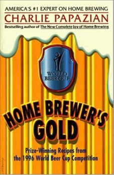 Home Brewer's Gold: Prize-Winning Recipes from the 1996 World Beer Cup Competition, Papazian, Charlie