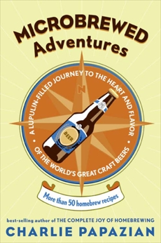 Microbrewed Adventures: A Lupulin Filled Journey to the Heart and Flavor of the World's Great Craft Beers, Papazian, Charlie