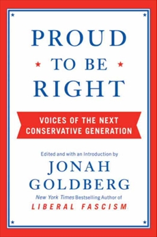 Proud to Be Right: Voices of the Next Conservative Generation, Goldberg, Jonah