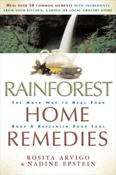 Rainforest Home Remedies: The Maya Way to Heal you Body and Replenish Your Soul, Arvigo, Rosita & Epstein, Nadine