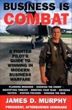 Business Is Combat: A Fighter Pilot's guide to Winning in Modern Warfare, Murphy, James D.