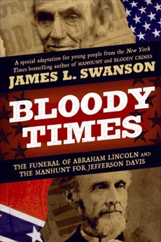 Bloody Times: The Funeral of Abraham Lincoln and the Manhunt for Jefferson Davis, Swanson, James L.