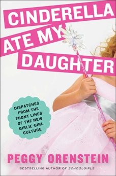 Cinderella Ate My Daughter: Dispatches from the Front Lines of the New Girlie-Girl Culture, Orenstein, Peggy