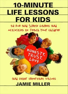 10-Minute Life Lessons for Kids: 52 Fun & Simple Games & Activities to Teach Kids, Miller, Jamie C.