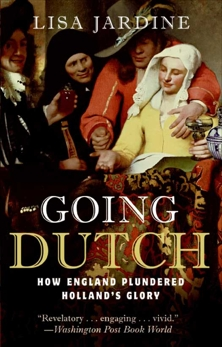 Going Dutch: How England Plundered Holland's Glory, Jardine, Lisa