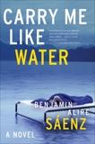 Carry Me Like Water, Saenz, Benjamin Alire