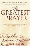 The Greatest Prayer: Rediscovering the Revolutionary Message of the Lord's Prayer, Crossan, John Dominic