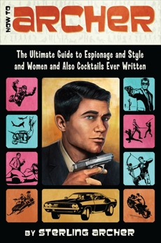 How to Archer: The Ultimate Guide to Espionage, Style, Women, and Cocktails Ever Written, Archer, Sterling