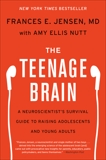 The Teenage Brain: A Neuroscientist's Survival Guide to Raising Adolescents and Young Adults, Jensen, Frances E. & Nutt, Amy Ellis