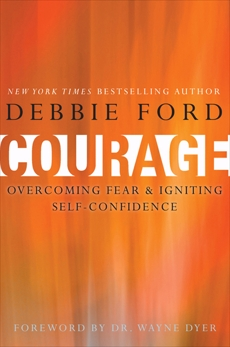 Courage: Overcoming Fear and Igniting Self-Confidence, Ford, Debbie & Dyer, Wayne W. & Ford, Debbie