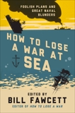 How to Lose a War at Sea: Foolish Plans and Great Naval Blunders, Fawcett, Bill