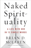 Naked Spirituality: A Life with God in 12 Simple Words, McLaren, Brian D.
