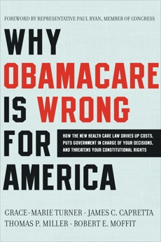Why Obamacare Is Wrong for America: How the New Health Care Law Drives Up Costs, Puts Government in Charge of Your Decisions, and Threatens Your Constitutional Rights, Turner, Grace-Marie & Capretta, James C. & Moffit, Robert E. & Miller, Thomas  P.