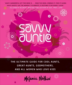 Savvy Auntie: The Ultimate Guide for Cool Aunts, Great-Aunts, Godmothers, and All Women Who Love Kids, Notkin, Melanie