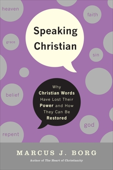 Speaking Christian: Why Christian Words Have Lost Their Meaning and Power—And How They Can Be Restored, Borg, Marcus J.