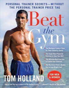 Beat the Gym: Personal Trainer Secrets--Without the Personal Trainer Price Tag, Holland, Tom & McMorris, Megan
