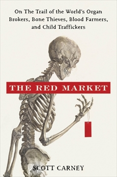 The Red Market: On the Trail of the World's Organ Brokers, Bone Thieves, Blood Farmers, and Child Traffickers, Carney, Scott