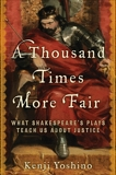 A Thousand Times More Fair: What Shakespeare's Plays Teach Us About Justice, Yoshino, Kenji