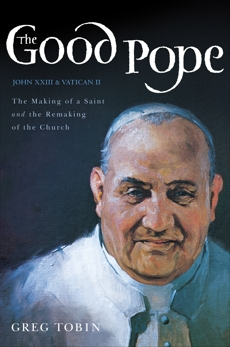 The Good Pope: The Making of a Saint and the Remaking of the Church--The Story of John XXIII and Vatican II, Tobin, Greg