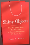 Shiny Objects: Why We Spend Money We Don't Have in Search of Happiness We Can't Buy, Roberts, James A.