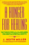 A Hunger for Healing: The Twelve Steps as a Classic Model for Christian Spiritual Growth, Miller, J. Keith